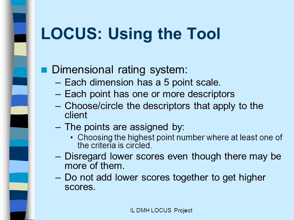 IL DMH LOCUS Project LOCUS: Using the Tool Dimensional rating system: –Each dimension has a 5 point scale.