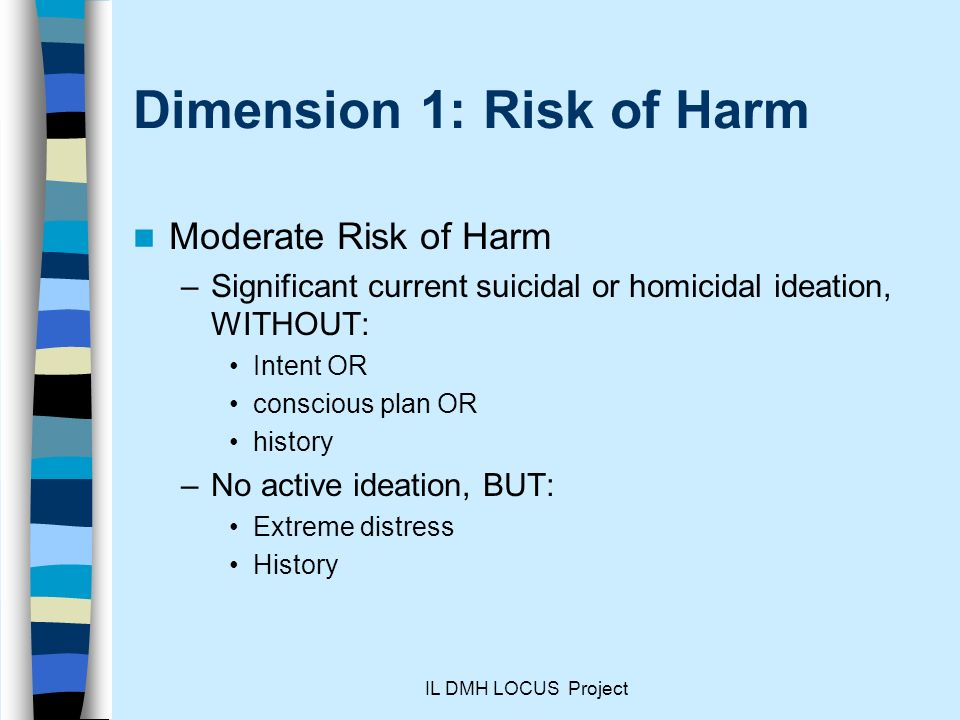 IL DMH LOCUS Project Dimension 1: Risk of Harm Moderate Risk of Harm –Significant current suicidal or homicidal ideation, WITHOUT: Intent OR conscious plan OR history –No active ideation, BUT: Extreme distress History