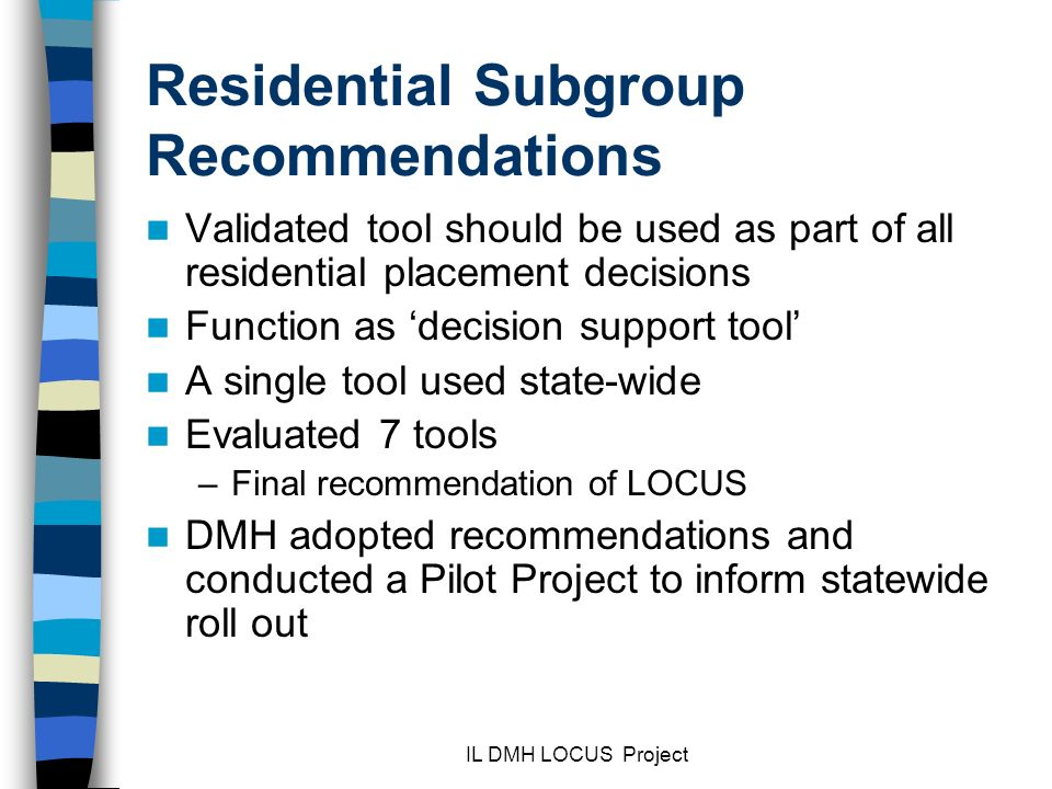 IL DMH LOCUS Project Residential Subgroup Recommendations Validated tool should be used as part of all residential placement decisions Function as decision support tool A single tool used state-wide Evaluated 7 tools –Final recommendation of LOCUS DMH adopted recommendations and conducted a Pilot Project to inform statewide roll out