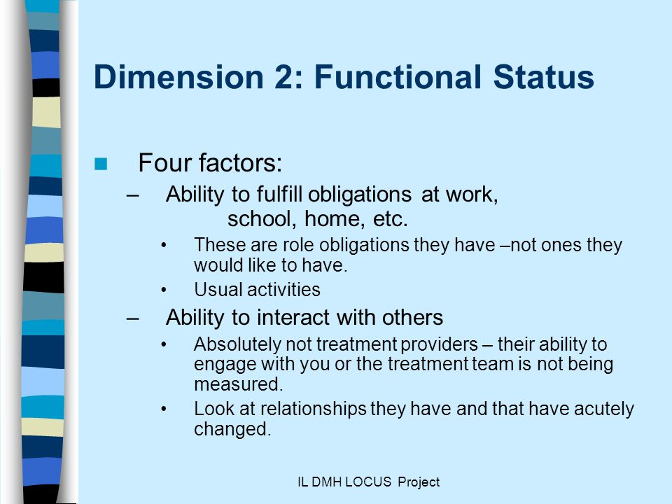 IL DMH LOCUS Project Dimension 2: Functional Status Four factors: –Ability to fulfill obligations at work, school, home, etc.