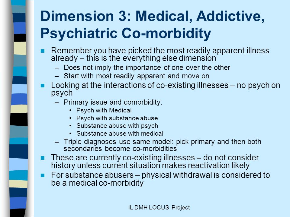 IL DMH LOCUS Project Dimension 3: Medical, Addictive, Psychiatric Co-morbidity Remember you have picked the most readily apparent illness already – this is the everything else dimension –Does not imply the importance of one over the other –Start with most readily apparent and move on Looking at the interactions of co-existing illnesses – no psych on psych –Primary issue and comorbidity: Psych with Medical Psych with substance abuse Substance abuse with psych Substance abuse with medical –Triple diagnoses use same model: pick primary and then both secondaries become co-morbidities These are currently co-existing illnesses – do not consider history unless current situation makes reactivation likely For substance abusers – physical withdrawal is considered to be a medical co-morbidity