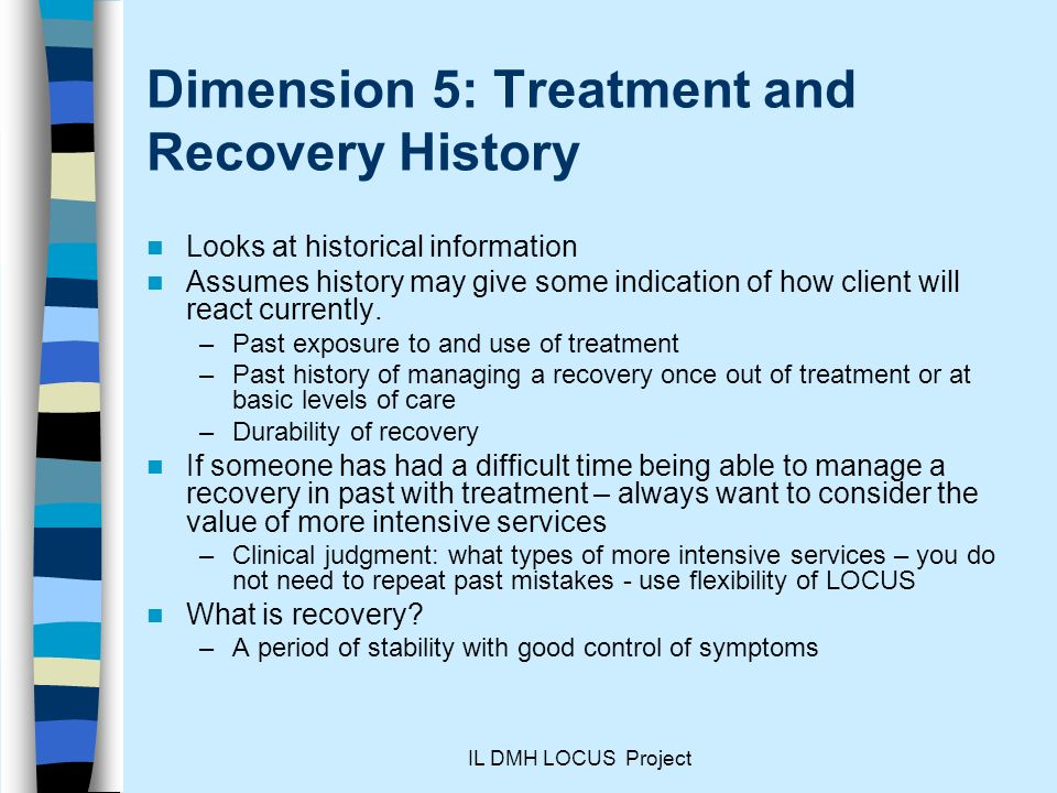 IL DMH LOCUS Project Dimension 5: Treatment and Recovery History Looks at historical information Assumes history may give some indication of how client will react currently.