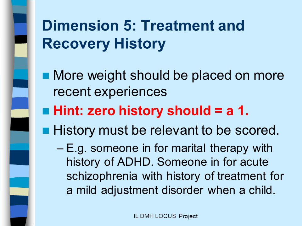 IL DMH LOCUS Project Dimension 5: Treatment and Recovery History More weight should be placed on more recent experiences Hint: zero history should = a 1.