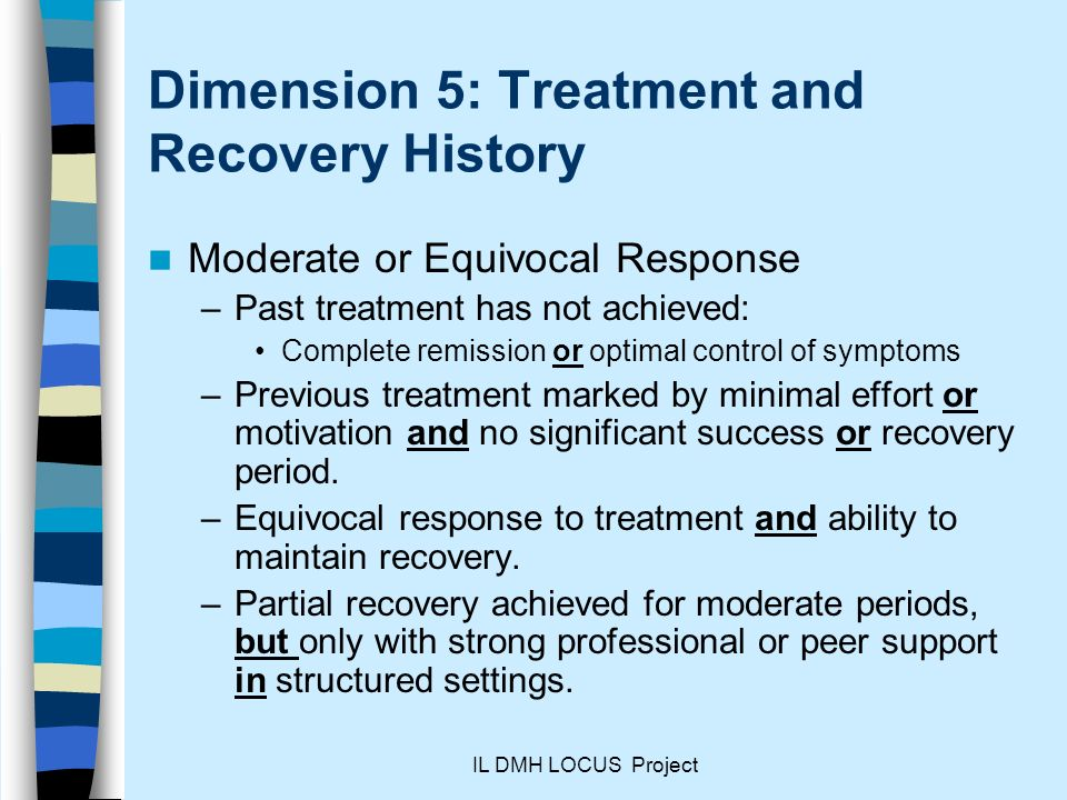 IL DMH LOCUS Project Dimension 5: Treatment and Recovery History Moderate or Equivocal Response –Past treatment has not achieved: Complete remission or optimal control of symptoms –Previous treatment marked by minimal effort or motivation and no significant success or recovery period.
