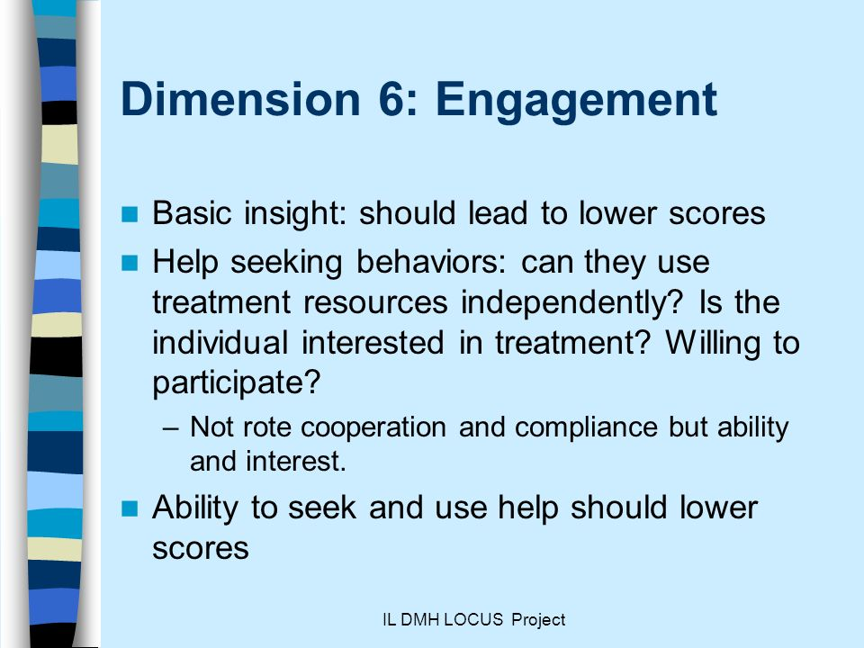 IL DMH LOCUS Project Dimension 6: Engagement Basic insight: should lead to lower scores Help seeking behaviors: can they use treatment resources independently.