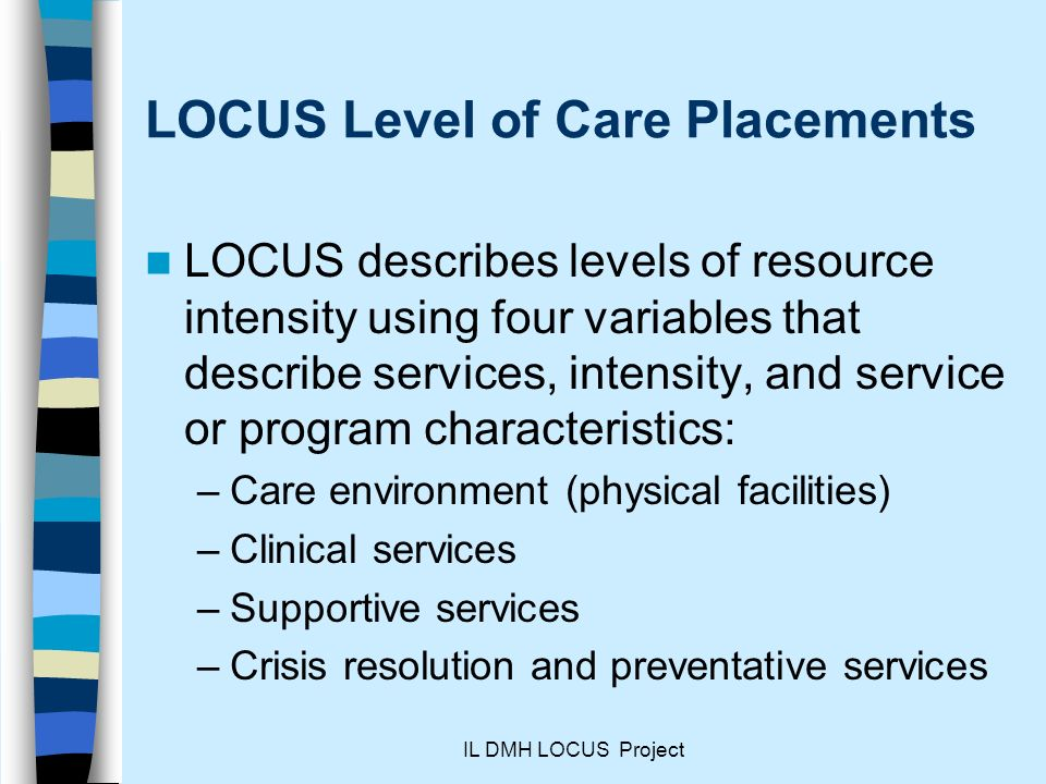 IL DMH LOCUS Project LOCUS Level of Care Placements LOCUS describes levels of resource intensity using four variables that describe services, intensity, and service or program characteristics: –Care environment (physical facilities) –Clinical services –Supportive services –Crisis resolution and preventative services
