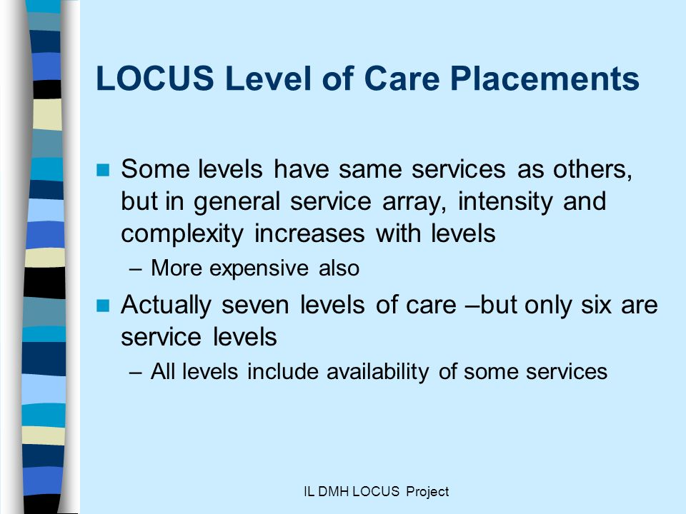 IL DMH LOCUS Project LOCUS Level of Care Placements Some levels have same services as others, but in general service array, intensity and complexity increases with levels –More expensive also Actually seven levels of care –but only six are service levels –All levels include availability of some services