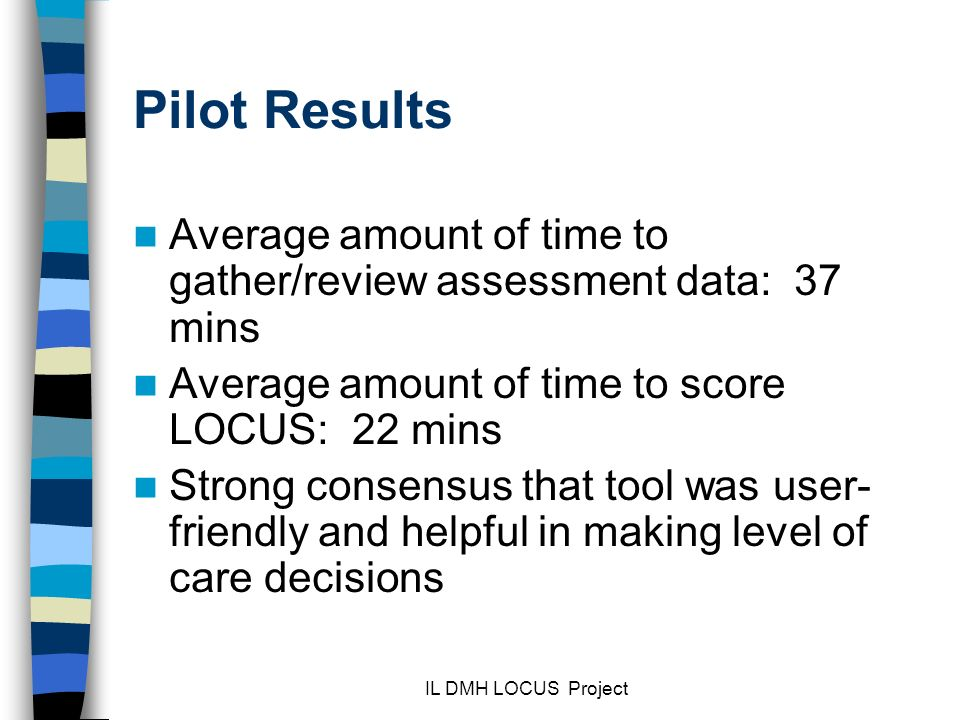 IL DMH LOCUS Project Pilot Results Average amount of time to gather/review assessment data: 37 mins Average amount of time to score LOCUS: 22 mins Strong consensus that tool was user- friendly and helpful in making level of care decisions