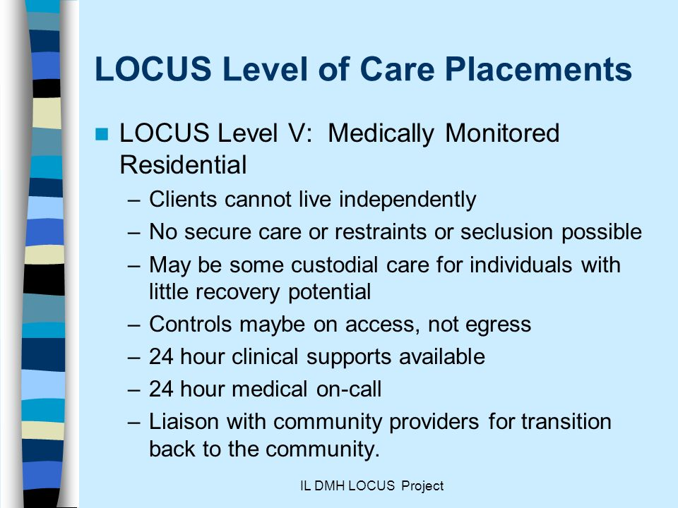 IL DMH LOCUS Project LOCUS Level of Care Placements LOCUS Level V: Medically Monitored Residential –Clients cannot live independently –No secure care or restraints or seclusion possible –May be some custodial care for individuals with little recovery potential –Controls maybe on access, not egress –24 hour clinical supports available –24 hour medical on-call –Liaison with community providers for transition back to the community.