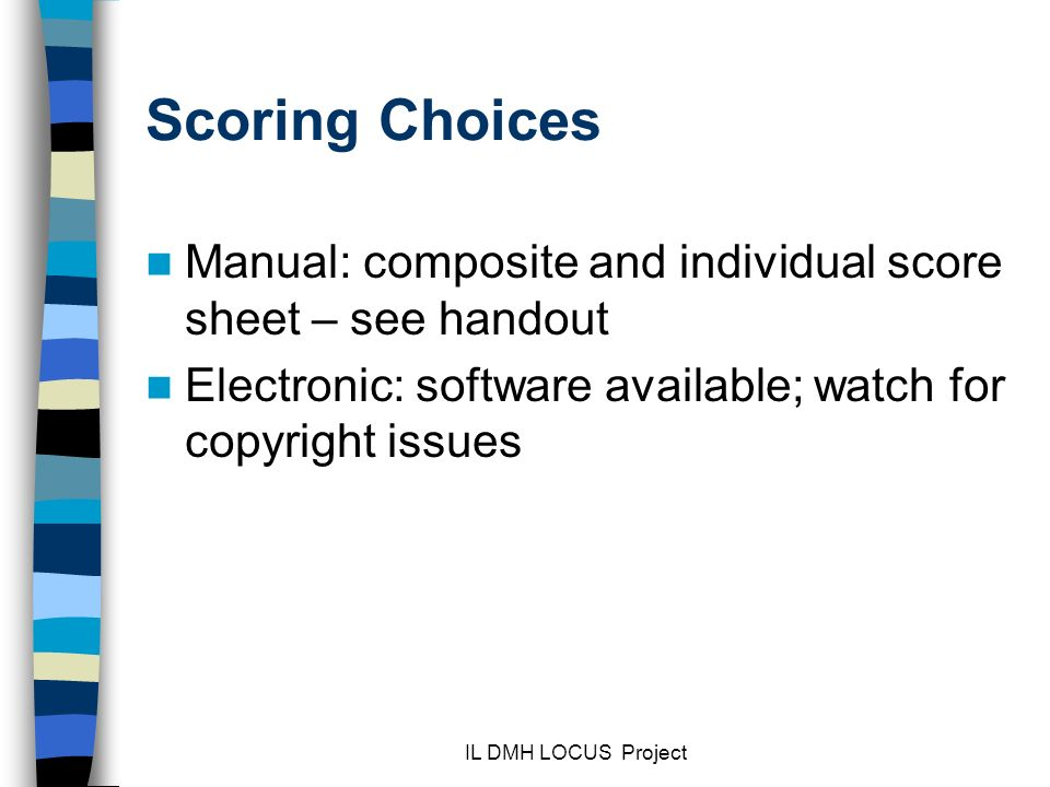 IL DMH LOCUS Project Scoring Choices Manual: composite and individual score sheet – see handout Electronic: software available; watch for copyright issues