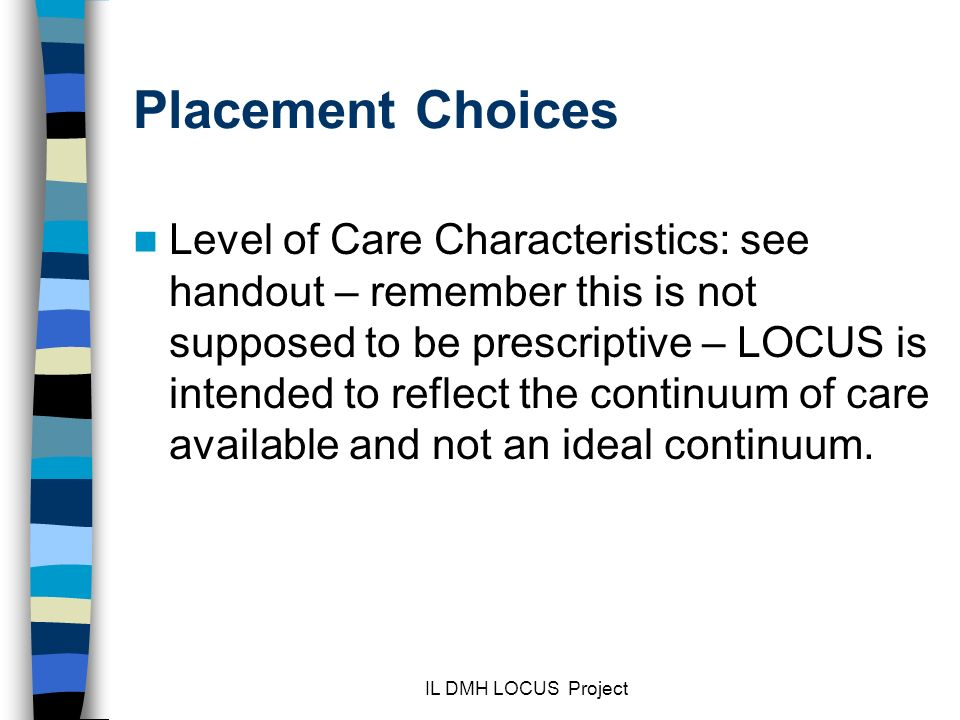 IL DMH LOCUS Project Placement Choices Level of Care Characteristics: see handout – remember this is not supposed to be prescriptive – LOCUS is intended to reflect the continuum of care available and not an ideal continuum.