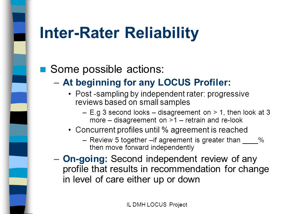 IL DMH LOCUS Project Inter-Rater Reliability Some possible actions: –At beginning for any LOCUS Profiler: Post -sampling by independent rater: progressive reviews based on small samples –E.g 3 second looks – disagreement on > 1, then look at 3 more – disagreement on >1 – retrain and re-look Concurrent profiles until % agreement is reached –Review 5 together –if agreement is greater than ____% then move forward independently –On-going: Second independent review of any profile that results in recommendation for change in level of care either up or down