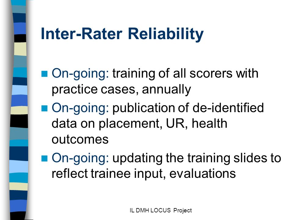 IL DMH LOCUS Project Inter-Rater Reliability On-going: training of all scorers with practice cases, annually On-going: publication of de-identified data on placement, UR, health outcomes On-going: updating the training slides to reflect trainee input, evaluations