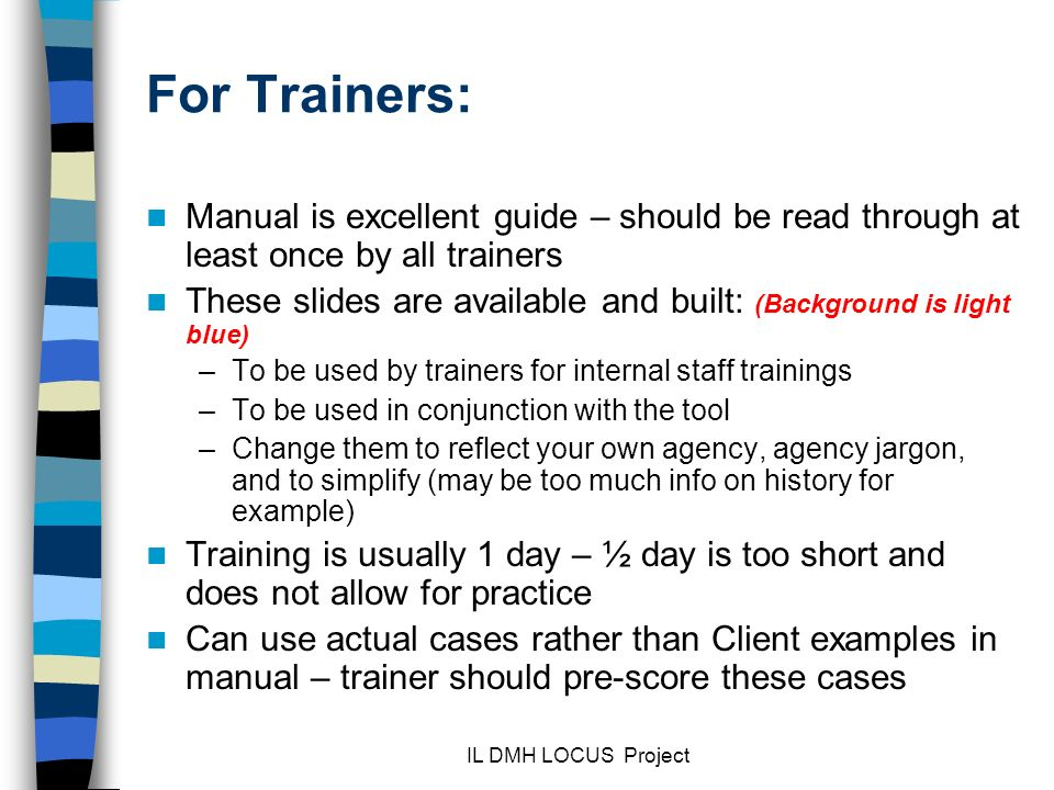 IL DMH LOCUS Project For Trainers: Manual is excellent guide – should be read through at least once by all trainers These slides are available and built: (Background is light blue) –To be used by trainers for internal staff trainings –To be used in conjunction with the tool –Change them to reflect your own agency, agency jargon, and to simplify (may be too much info on history for example) Training is usually 1 day – ½ day is too short and does not allow for practice Can use actual cases rather than Client examples in manual – trainer should pre-score these cases