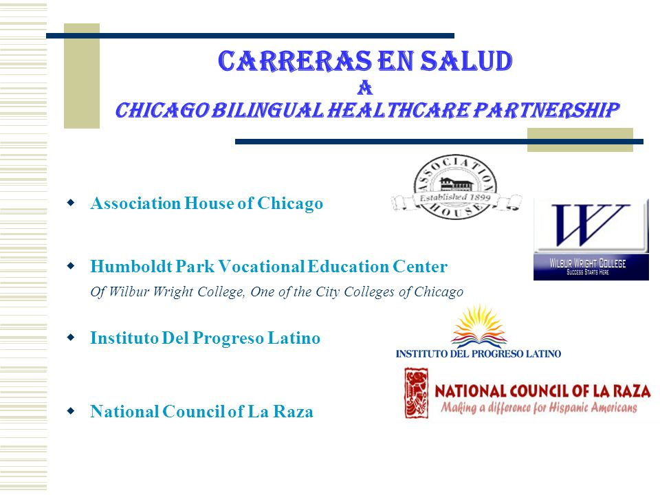 Carreras En Salud A Chicago Bilingual Healthcare Partnership Association House of Chicago Humboldt Park Vocational Education Center Of Wilbur Wright College, One of the City Colleges of Chicago Instituto Del Progreso Latino National Council of La Raza
