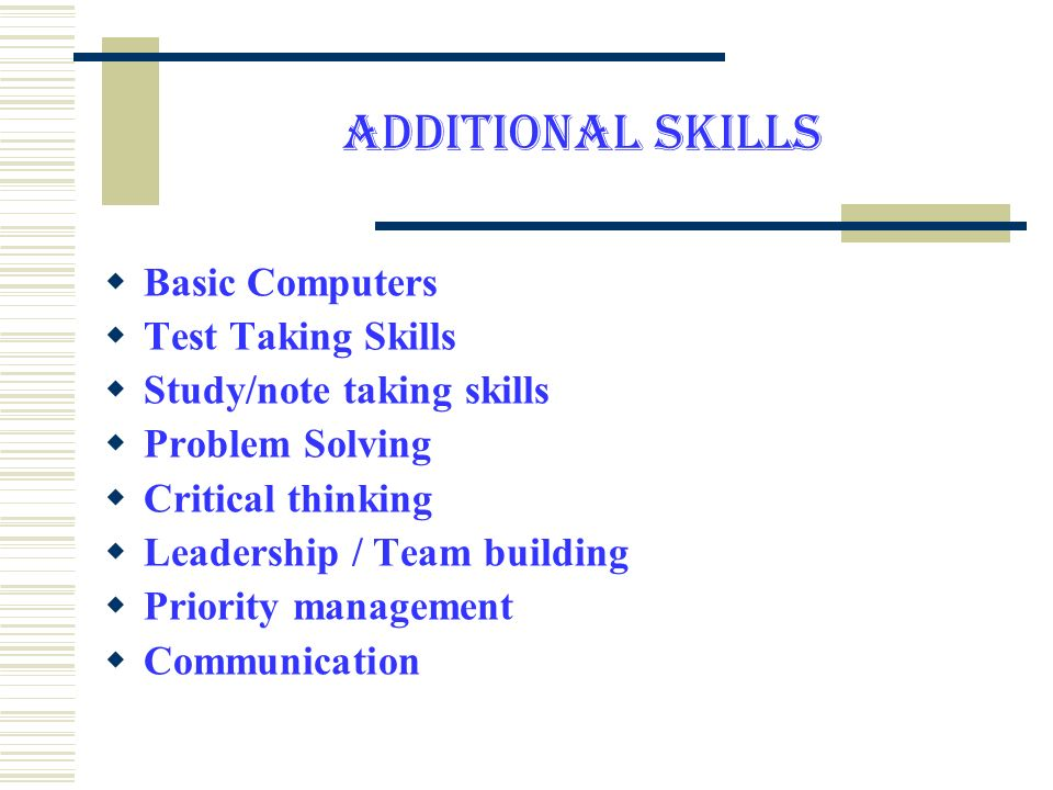 ADDITIONAL SKILLS Basic Computers Test Taking Skills Study/note taking skills Problem Solving Critical thinking Leadership / Team building Priority management Communication