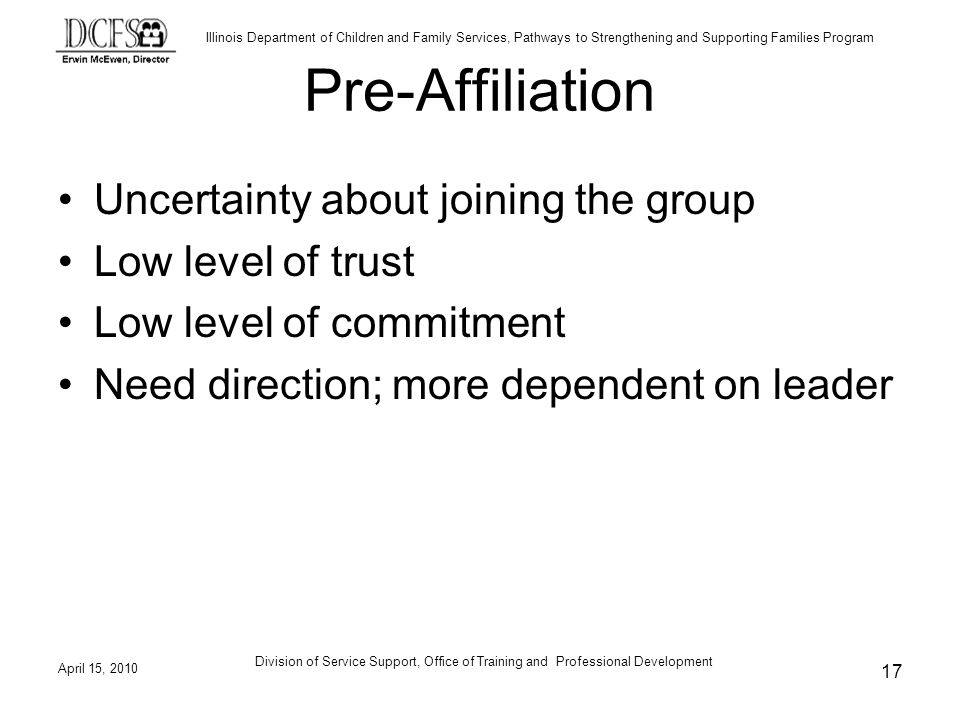 Illinois Department of Children and Family Services, Pathways to Strengthening and Supporting Families Program April 15, 2010 Division of Service Support, Office of Training and Professional Development 17 Pre-Affiliation Uncertainty about joining the group Low level of trust Low level of commitment Need direction; more dependent on leader