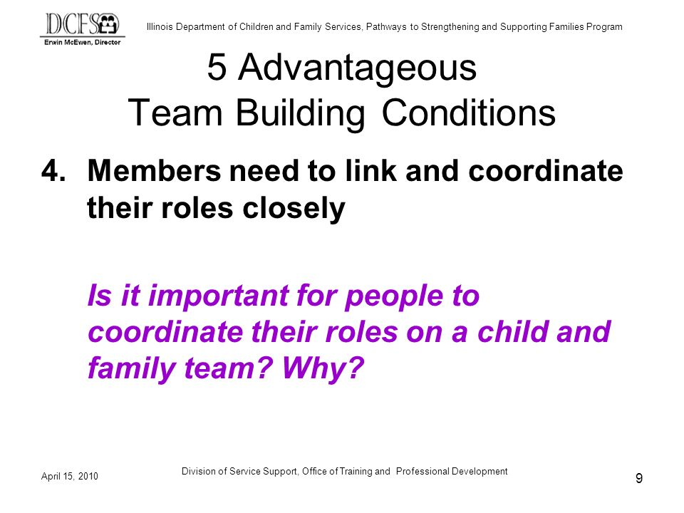 Illinois Department of Children and Family Services, Pathways to Strengthening and Supporting Families Program April 15, 2010 Division of Service Support, Office of Training and Professional Development 20 Role-Play Debriefing Observers – share the information on the checklist Team Members – discuss reactions to what occurred during the family meeting Facilitators – discuss what worked well and what barriers were experienced.