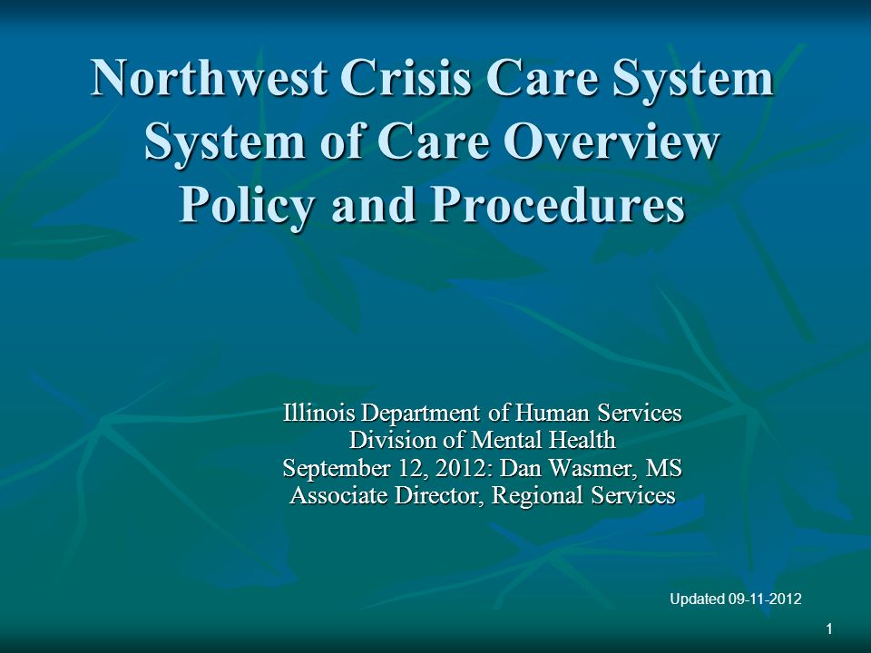 Northwest Crisis Care System System of Care Overview Policy and Procedures Illinois Department of Human Services Division of Mental Health September 12, 2012: Dan Wasmer, MS Associate Director, Regional Services Updated 09-11-2012 1