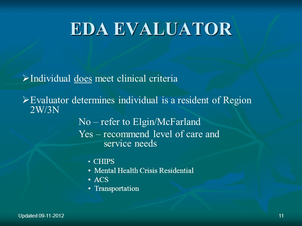 EDA EVALUATOR Individual does meet clinical criteria Evaluator determines individual is a resident of Region 2W/3N No – refer to Elgin/McFarland Yes – recommend level of care and service needs CHIPS Mental Health Crisis Residential ACS Transportation Updated