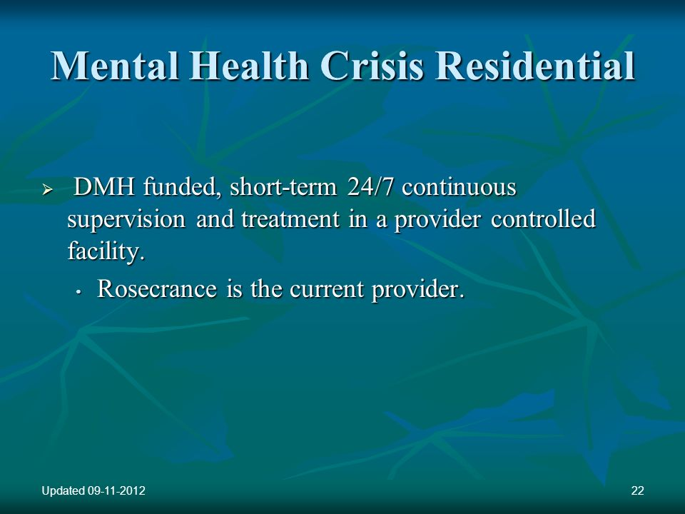 Mental Health Crisis Residential DMH funded, short-term 24/7 continuous supervision and treatment in a provider controlled facility. DMH funded, short