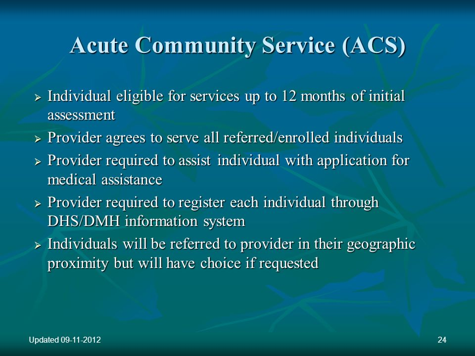 Acute Community Service (ACS) Individual eligible for services up to 12 months of initial assessment Individual eligible for services up to 12 months of initial assessment Provider agrees to serve all referred/enrolled individuals Provider agrees to serve all referred/enrolled individuals Provider required to assist individual with application for medical assistance Provider required to assist individual with application for medical assistance Provider required to register each individual through DHS/DMH information system Provider required to register each individual through DHS/DMH information system Individuals will be referred to provider in their geographic proximity but will have choice if requested Individuals will be referred to provider in their geographic proximity but will have choice if requested Updated 09-11-201224