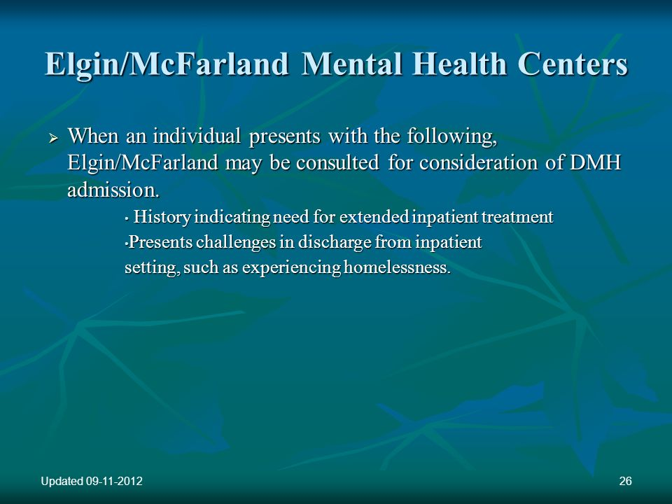 Elgin/McFarland Mental Health Centers When an individual presents with the following, Elgin/McFarland may be consulted for consideration of DMH admission.