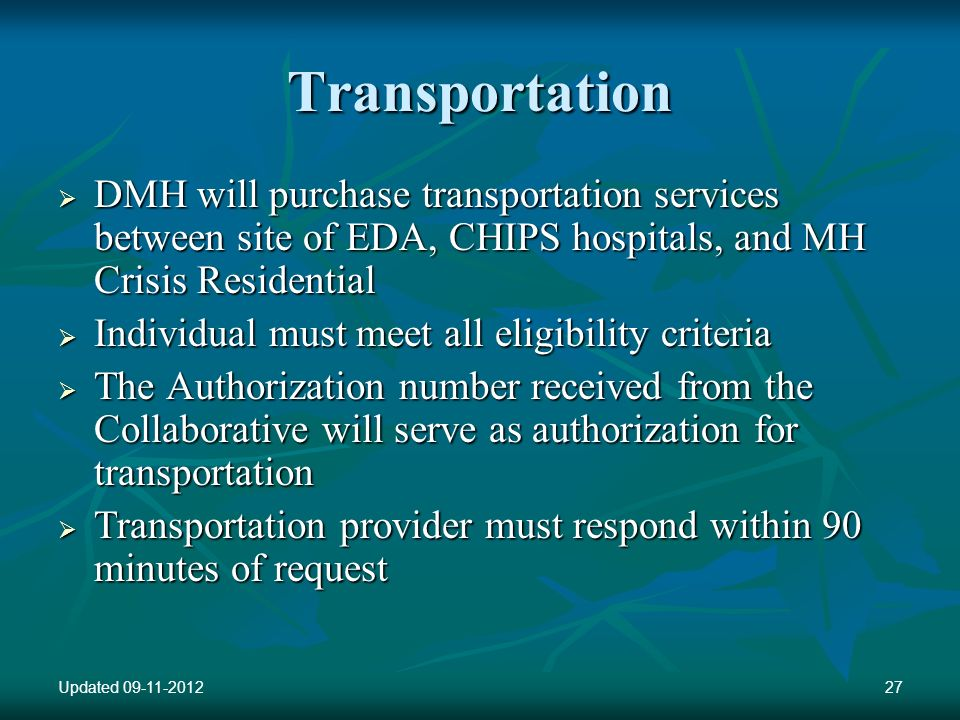 Transportation DMH will purchase transportation services between site of EDA, CHIPS hospitals, and MH Crisis Residential DMH will purchase transportation services between site of EDA, CHIPS hospitals, and MH Crisis Residential Individual must meet all eligibility criteria Individual must meet all eligibility criteria The Authorization number received from the Collaborative will serve as authorization for transportation The Authorization number received from the Collaborative will serve as authorization for transportation Transportation provider must respond within 90 minutes of request Transportation provider must respond within 90 minutes of request Updated