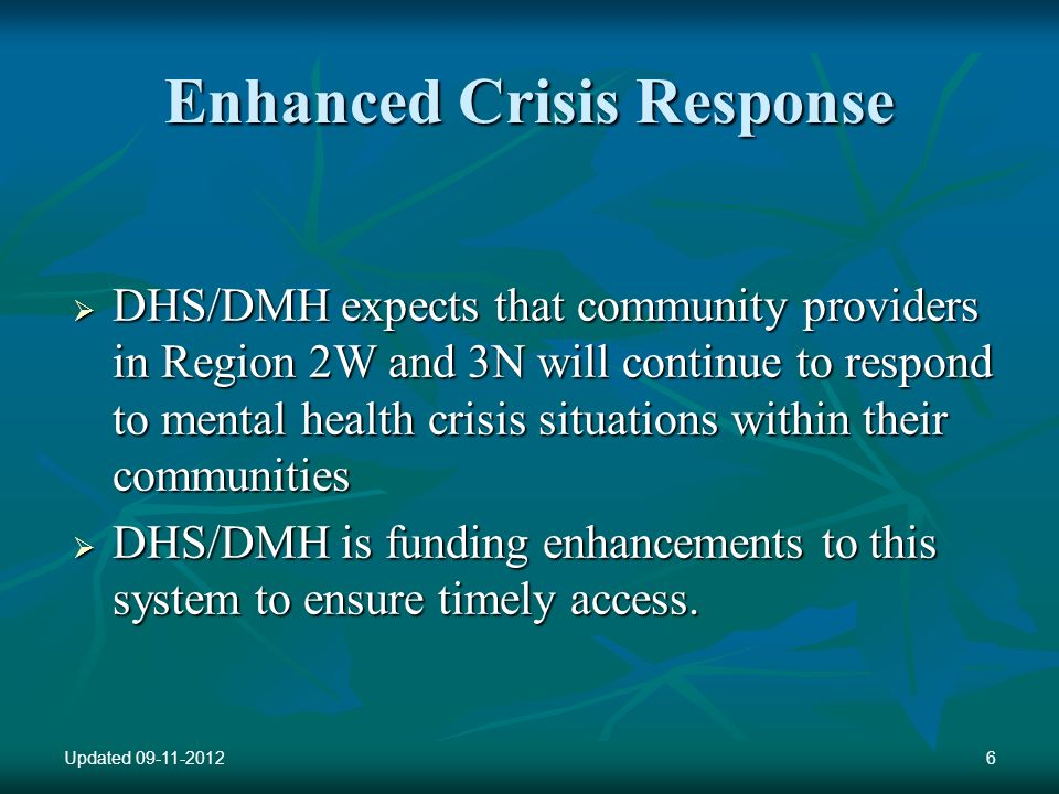 Enhanced Crisis Response DHS/DMH expects that community providers in Region 2W and 3N will continue to respond to mental health crisis situations within their communities DHS/DMH expects that community providers in Region 2W and 3N will continue to respond to mental health crisis situations within their communities DHS/DMH is funding enhancements to this system to ensure timely access.