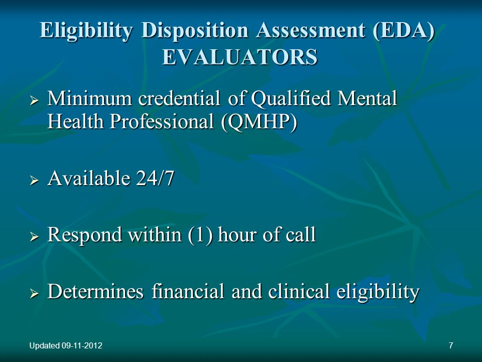Eligibility Disposition Assessment (EDA) EVALUATORS Minimum credential of Qualified Mental Health Professional (QMHP) Minimum credential of Qualified Mental Health Professional (QMHP) Available 24/7 Available 24/7 Respond within (1) hour of call Respond within (1) hour of call Determines financial and clinical eligibility Determines financial and clinical eligibility Updated 09-11-20127
