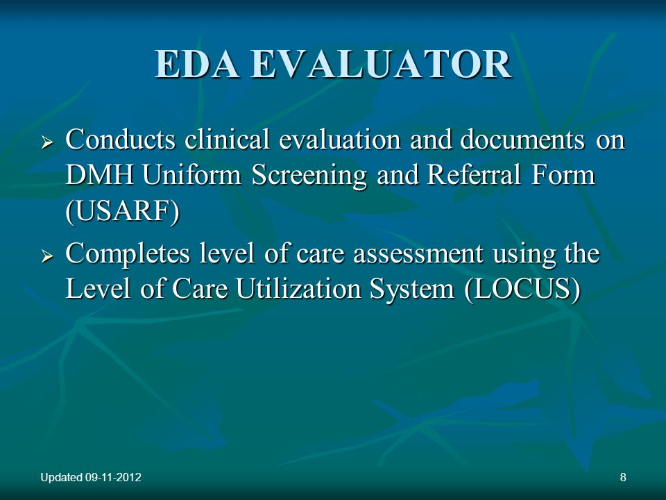 EDA EVALUATOR Conducts clinical evaluation and documents on DMH Uniform Screening and Referral Form (USARF) Conducts clinical evaluation and documents on DMH Uniform Screening and Referral Form (USARF) Completes level of care assessment using the Level of Care Utilization System (LOCUS) Completes level of care assessment using the Level of Care Utilization System (LOCUS) Updated 09-11-20128