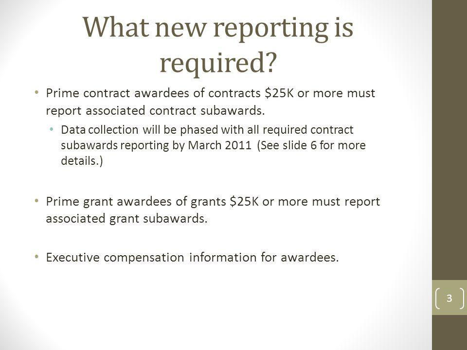 What new reporting is required? Prime contract awardees of contracts $25K or more must report associated contract subawards. Data collection will be p