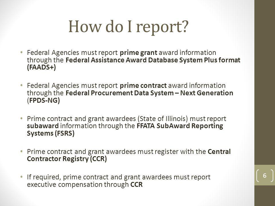How do I report? Federal Agencies must report prime grant award information through the Federal Assistance Award Database System Plus format (FAADS+)
