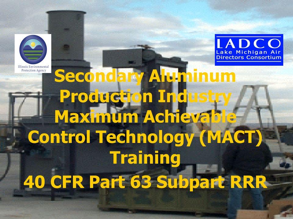 Secondary Aluminum Production Industry Maximum Achievable Control Technology (MACT) Training 40 CFR Part 63 Subpart RRR