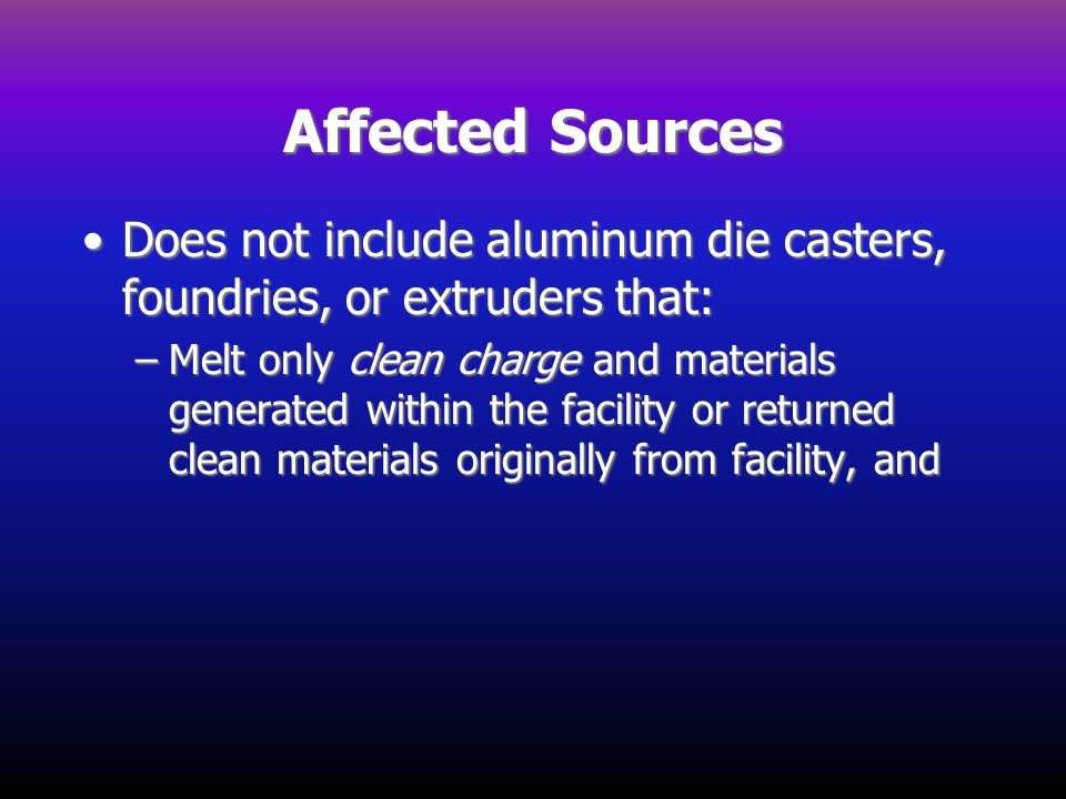 Affected Sources Does not include aluminum die casters, foundries, or extruders that:Does not include aluminum die casters, foundries, or extruders th