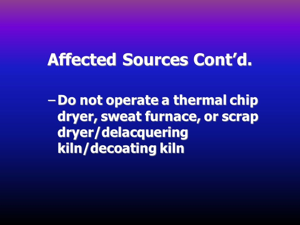 Affected Sources Contd. –Do not operate a thermal chip dryer, sweat furnace, or scrap dryer/delacquering kiln/decoating kiln