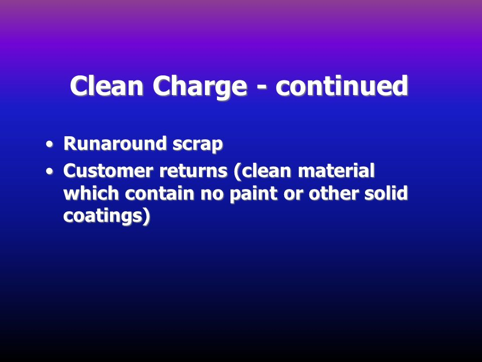 Clean Charge - continued Runaround scrapRunaround scrap Customer returns (clean material which contain no paint or other solid coatings)Customer retur
