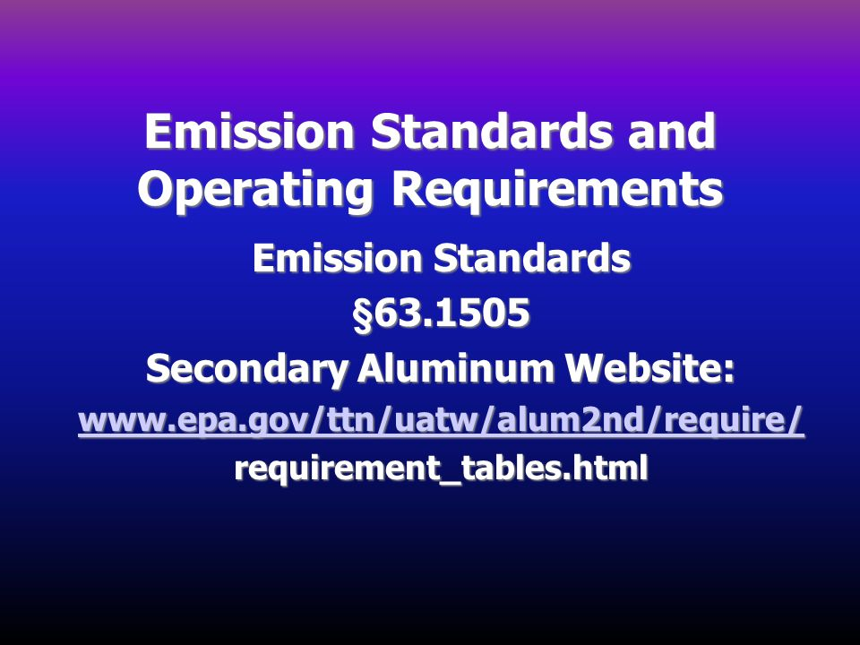 Emission Standards and Operating Requirements Emission Standards §63.1505 Secondary Aluminum Website: www.epa.gov/ttn/uatw/alum2nd/require/ requiremen