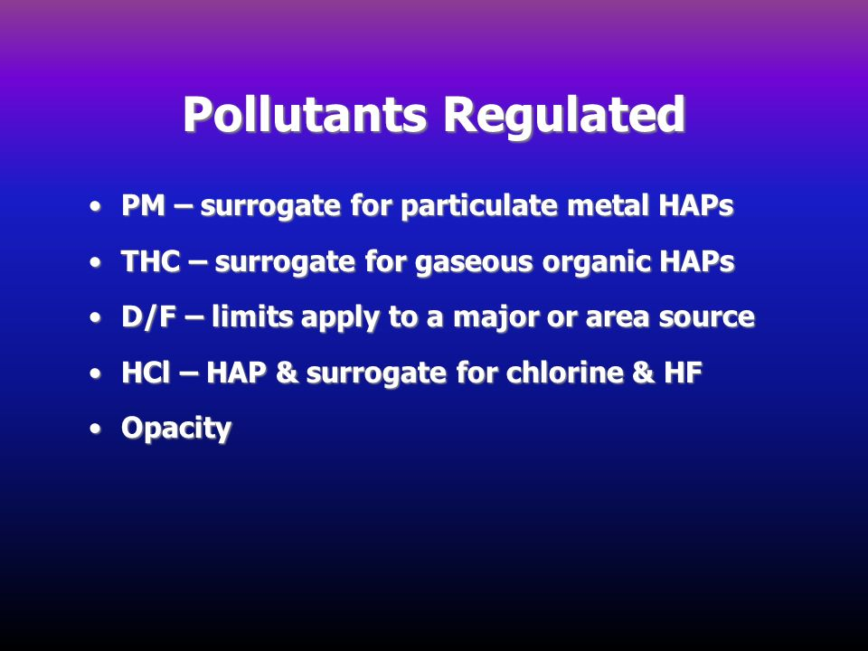 Pollutants Regulated PM – surrogate for particulate metal HAPsPM – surrogate for particulate metal HAPs THC – surrogate for gaseous organic HAPsTHC –