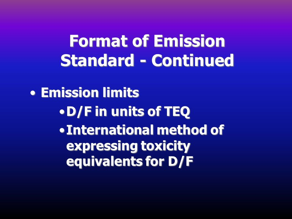 Format of Emission Standard - Continued Emission limitsEmission limits D/F in units of TEQD/F in units of TEQ International method of expressing toxic