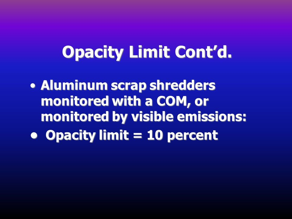 Opacity Limit Contd. Aluminum scrap shredders monitored with a COM, or monitored by visible emissions:Aluminum scrap shredders monitored with a COM, o