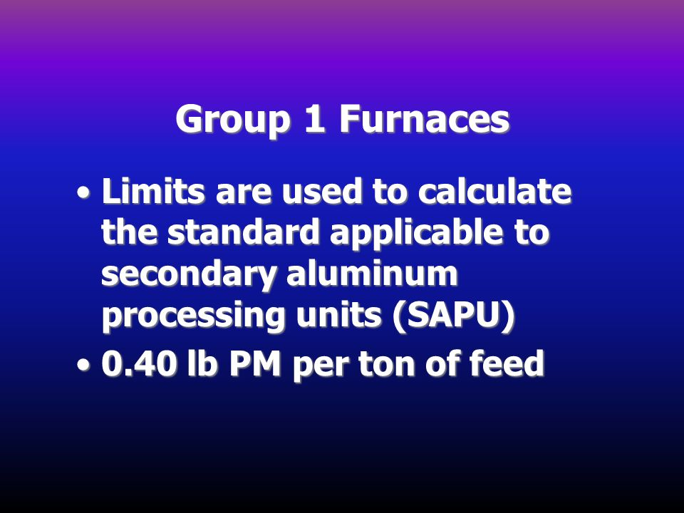 Group 1 Furnaces Limits are used to calculate the standard applicable to secondary aluminum processing units (SAPU)Limits are used to calculate the st