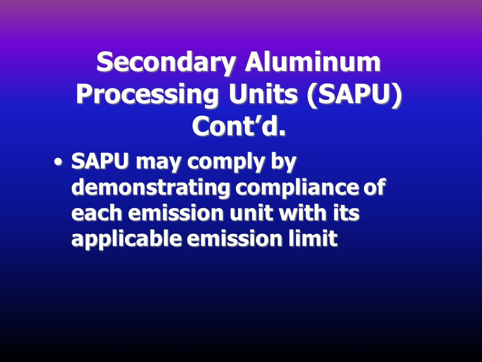 Secondary Aluminum Processing Units (SAPU) Contd. SAPU may comply by demonstrating compliance of each emission unit with its applicable emission limit