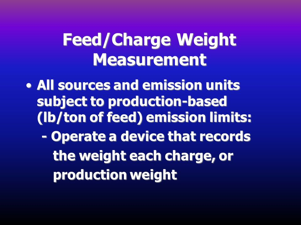 Feed/Charge Weight Measurement All sources and emission units subject to production-based (lb/ton of feed) emission limits:All sources and emission un