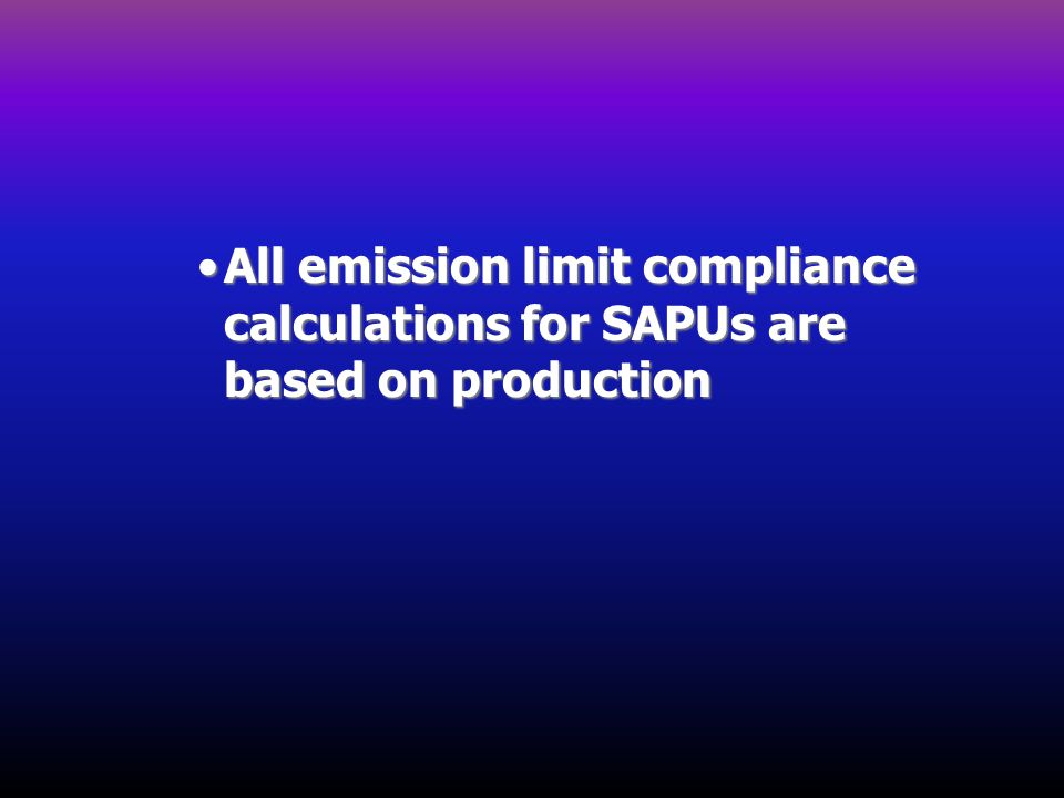 All emission limit compliance calculations for SAPUs are based on productionAll emission limit compliance calculations for SAPUs are based on producti