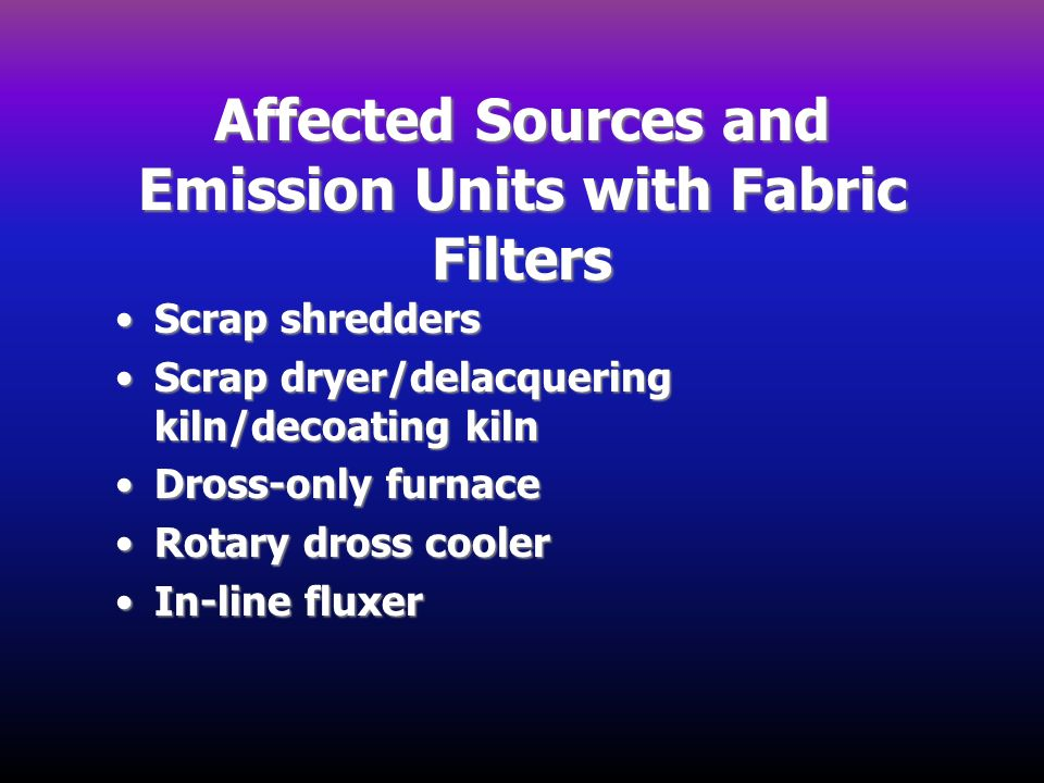 Affected Sources and Emission Units with Fabric Filters Scrap shreddersScrap shredders Scrap dryer/delacquering kiln/decoating kilnScrap dryer/delacqu