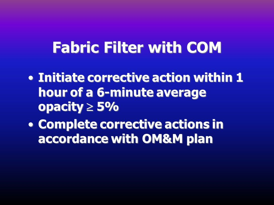 Fabric Filter with COM Initiate corrective action within 1 hour of a 6-minute average opacity 5%Initiate corrective action within 1 hour of a 6-minute