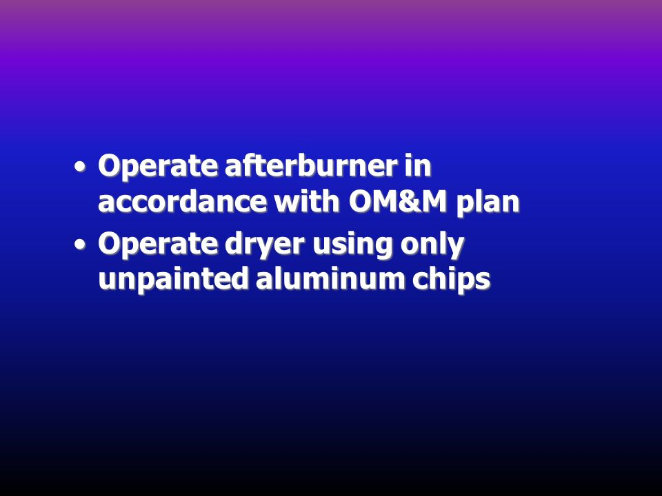 Operate afterburner in accordance with OM&M planOperate afterburner in accordance with OM&M plan Operate dryer using only unpainted aluminum chipsOper