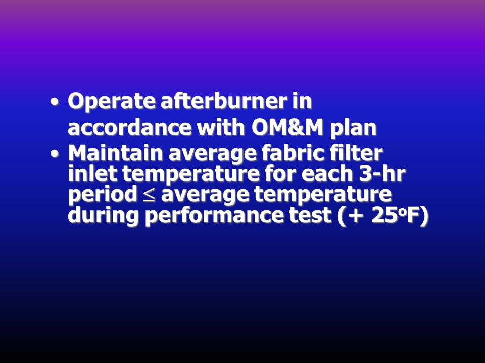 Operate afterburner in accordance with OM&M planOperate afterburner in accordance with OM&M plan Maintain average fabric filter inlet temperature for