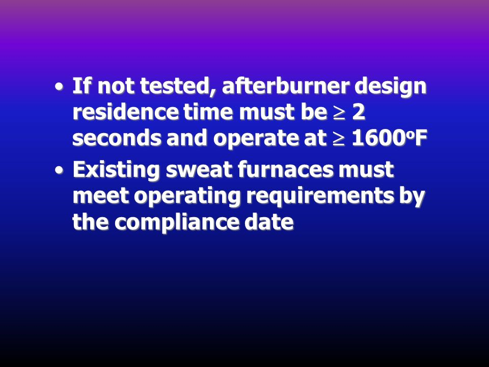 If not tested, afterburner design residence time must be 2 seconds and operate at 1600 o FIf not tested, afterburner design residence time must be 2 s